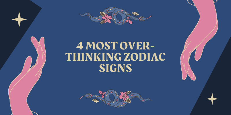 4 MOST OVER-THINKING ZODIAC SIGNS