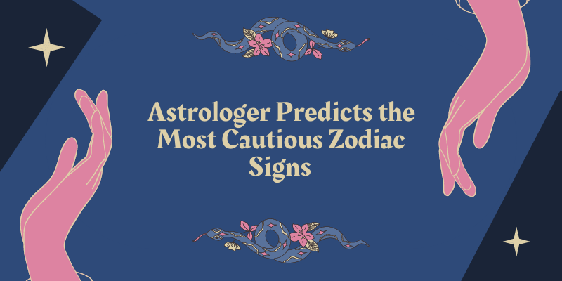 Astrologer Predicts the Most Cautious Zodiac Signs