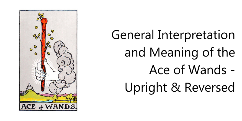 General Interpretation and Meaning of the Ace of Wands - upright & Reversed
