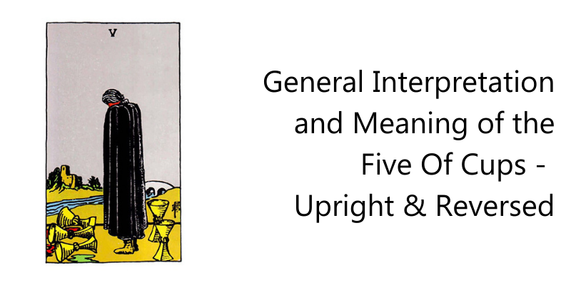 General Interpretation and Meaning of the Five Of Cups - Upright & Reversed