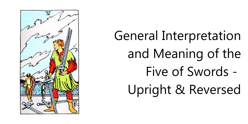 General Interpretation and Meaning of the Five of Swords -  Upright & Reversed