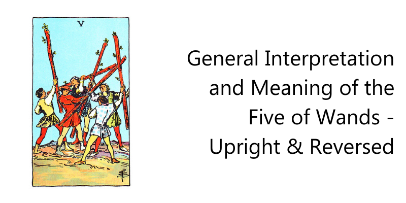 General Interpretation and Meaning of the Five of Wands -upright & Reversed