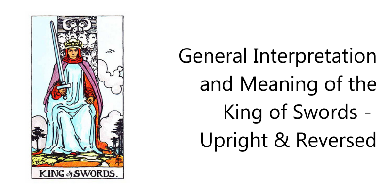 General Interpretation and Meaning of the King of Swords -  Upright & Reversed