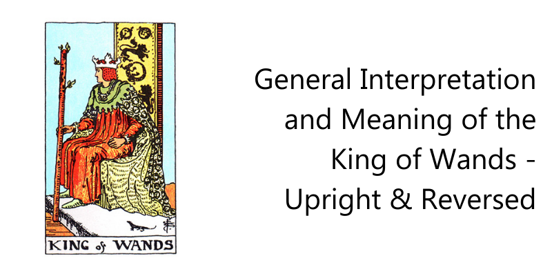 General Interpretation and Meaning of the King of Wands - Upright & Reversed