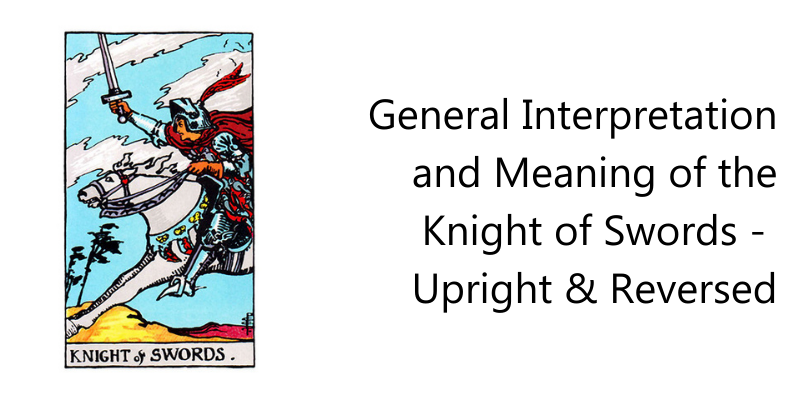 General Interpretation and Meaning of the Knight of Swords -  Upright & Reversed