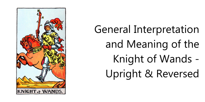 General Interpretation and Meaning of the Knight of Wands - Upright & Reversed