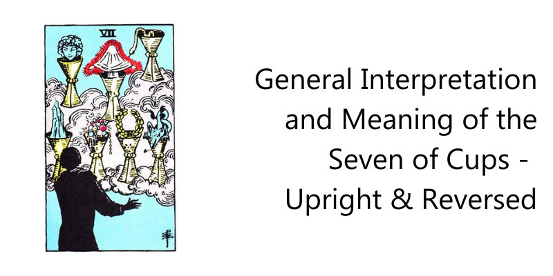 General Interpretation and Meaning of the Seven of Cups - Upright & Reversed