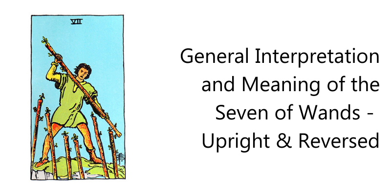 General Interpretation and Meaning of the Seven of Wands -  Upright & Reversed