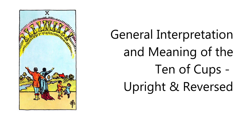 General Interpretation and Meaning of the Ten of Cups - Upright & Reversed
