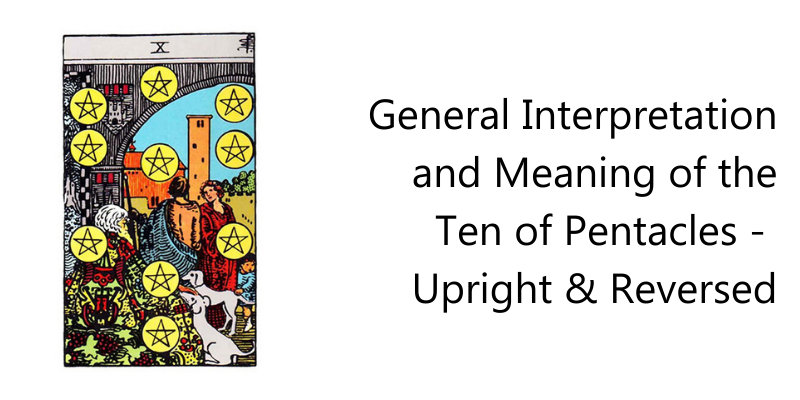 General Interpretation and Meaning of the Ten of Pentacles -  Upright & Reversed