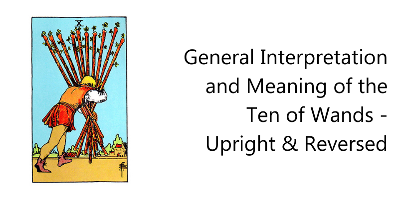 General Interpretation and Meaning of the Ten of Wands - Upright & Reversed