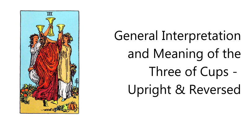 General Interpretation and Meaning of the Three of Cups - Upright & Reversed
