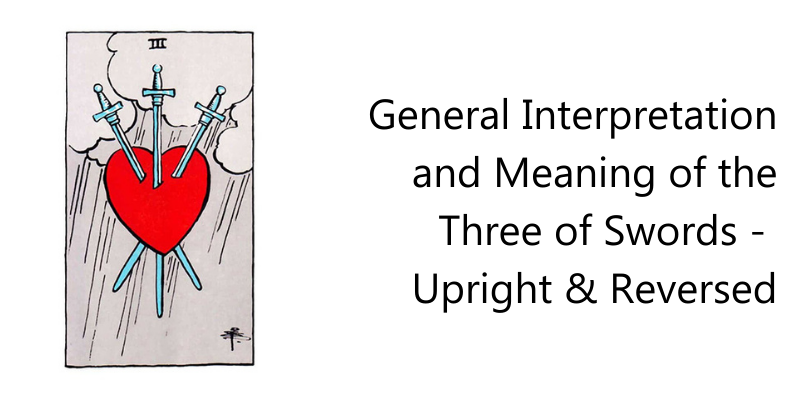 General Interpretation and Meaning of the Three of Swords -  Upright & Reversed