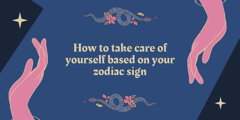 How to take care of yourself based on your zodiac sign