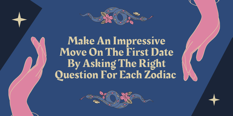 Make An Impressive Move On The First Date By Asking The Right Question For Each Zodiac