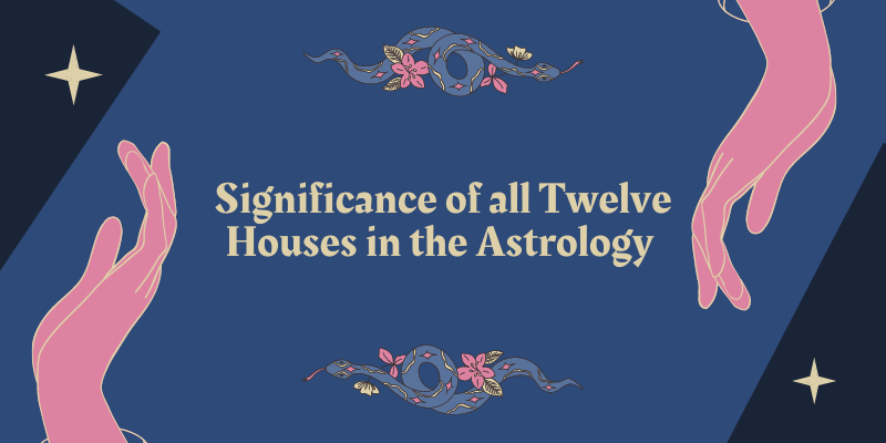 Significance of all Twelve Houses in the Astrology