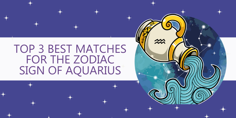 Top 3 Best matches for the Zodiac Sign of Aquarius