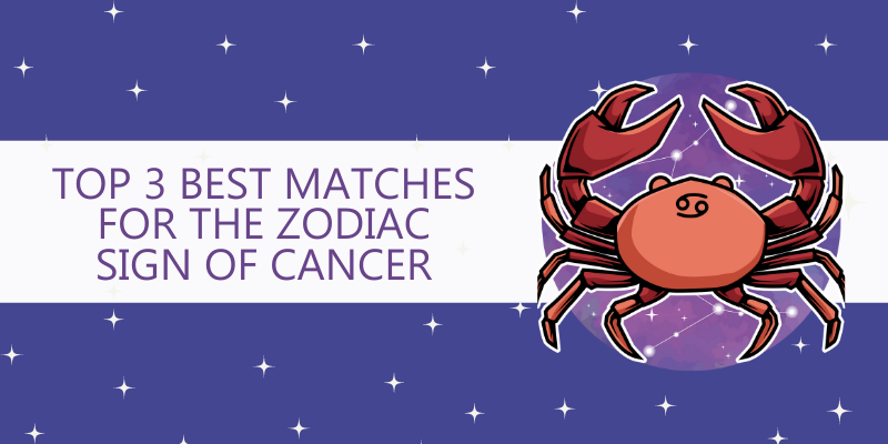 Top 3 Best matches for the Zodiac Sign of Cancer