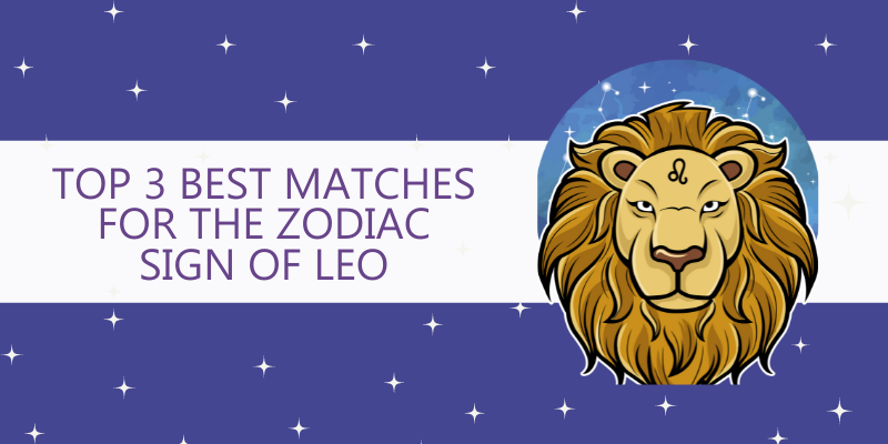 Top 3 Best matches for the Zodiac Sign of Leo