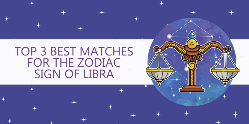 Top 3 Best matches for the Zodiac Sign of Libra
