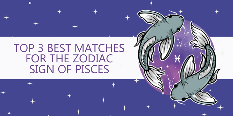 Top 3 Best matches for the Zodiac Sign of Pisces