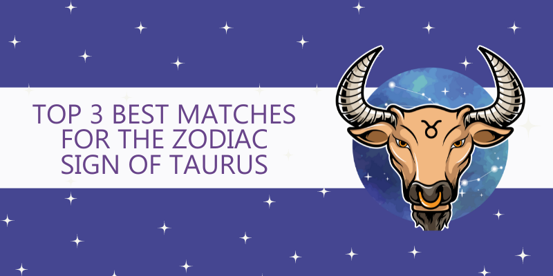 Top 3 Best matches for the Zodiac Sign of Taurus