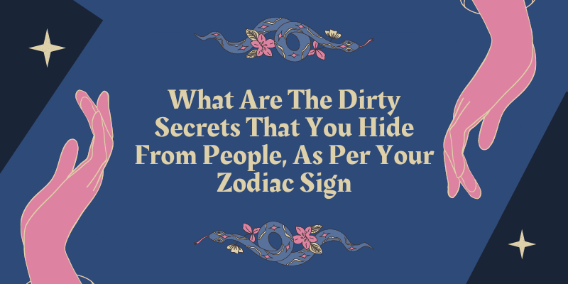 What Are The Dirty Secrets That You Hide From People, As Per Your Zodiac Sign